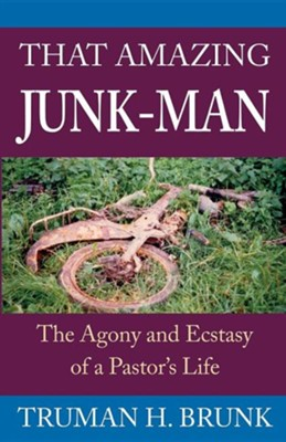 That Amazing Junk-Man: The Agony and Ecstasy of a Pastor's Life  -     By: Truman H. Brunk