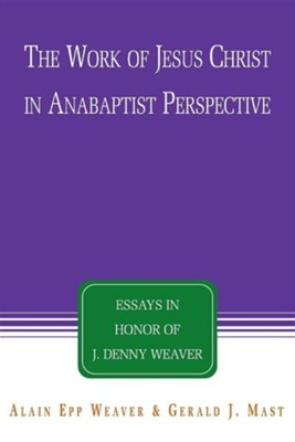 The Work of Jesus Christ in Anabaptist Perspective: Essays in Honor of J. Denny Weaver  -     Edited By: Alain Epp Weaver, Gerald J. Mast     By: J. Denny Weaver