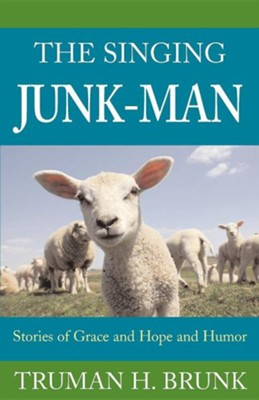 The Singing Junk-Man: Stories of Grace and Hope and Humor  -     By: Truman H. Brunk