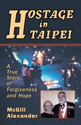 Hostage in Taipei: A True Story of Forgiveness and Hope  -     By: McGill Alexander