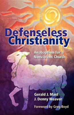 Defenseless Christianity: Anabaptism for a Nonviolent Church  -     By: Gerald J. Mast, J. Denny Weaver, Greg Boyd
