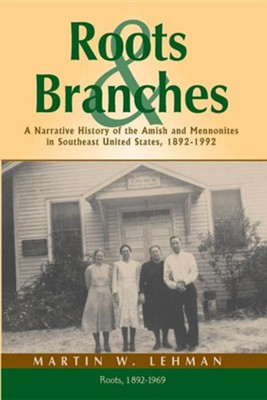 Roots and Branches: A Narrative History of the Amish and Mennonites in Southeast United States, 1892-1992, Volume 1, Roots  -     By: Martin W. Lehman