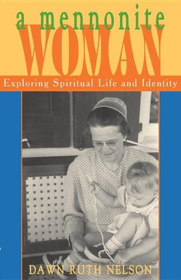 A Mennonite Woman: Exploring Spiritual Life and Identity  -     By: Dawn Ruth Nelson, Alan Kreider