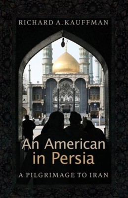 An American in Persia: A Pilgrimage to Iran  -     By: Richard A. Kauffman, Arli Klassen