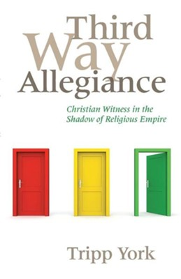 Third Way Allegiance: Christian Witness in the Shadow of Religious Empire  -     By: Tripp York, Matt Litton