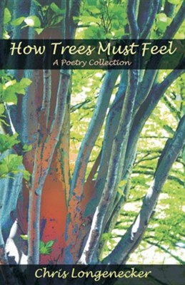 How Trees Must Feel: A Poetry Collection  -     By: Chris Longenecker, John L. Ruth