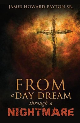 From a Day Dream Through a Nightmare  -     By: James Howard Payton Sr.