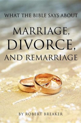 What the Bible Says about Marriage, Divorce, and Remarriage  -     By: Robert Breaker