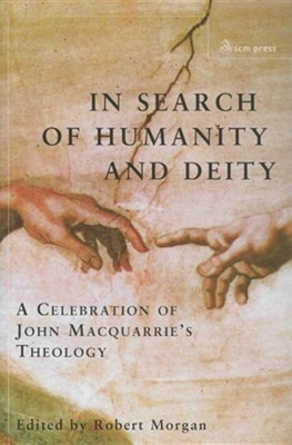 In Search of Humanity and Deity: A Celebration of John MacQuarrie's Theology  -     Edited By: Robert Morgan     By: Robert Morgan(ED.)