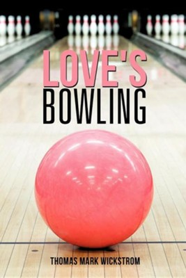 Love's Bowling  -     By: Thomas Mark Wickstrom