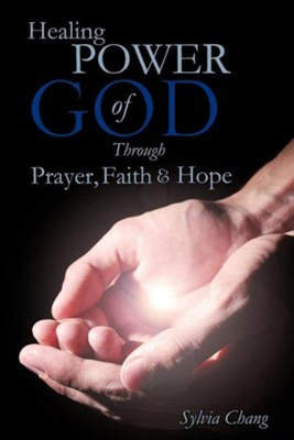 Healing Power of God Through Prayer, Faith and Hope  -     By: Sylvia Chang