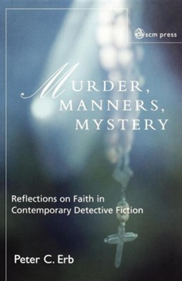 Murder, Manners, and Mystery: Reflections on Faith in Contemporary Detective Fiction  -     By: Peter C. Erb