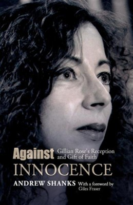 Against Innocense: Gillian Rose's Reception and Gift of Faith  -     By: Andrew Shanks, Giles Fraser