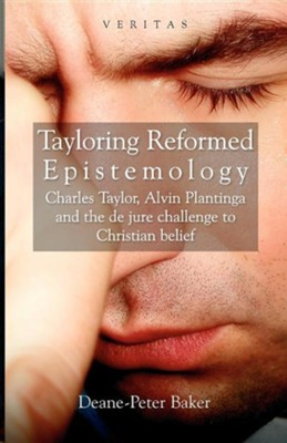 Tayloring Reformed Epistemology: Charles Taylor, Alvin Plantinga and the de Jure Challenge to Christian Belief  -     By: Dean Baker