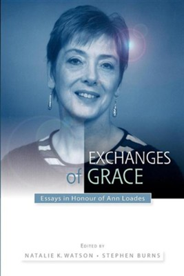 Exchanges of Grace: Essays in Honour of Ann Loades  -     Edited By: Natalie Watson, Stephen Burns     By: Natalie Watson(ED.) & Stephen Burns(ED.)