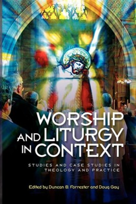 Worship and Liturgy in Context: Studies and Case Studies of Contemporary Christian Practice  -     By: Duncan Forrester, Doug Gay