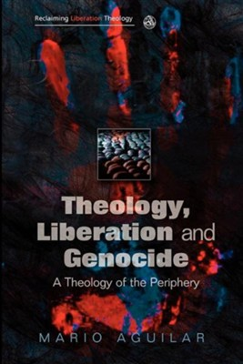 Theology, Liberation and Genocide: A Theology of the Periphery  -     By: Mario I. Aguilar