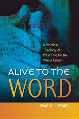 Alive to the Word: A Practical Theology of Preaching For the Whole Church  -     By: Stephen Wright