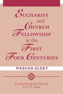 Eucharist & Church Fellowship in the First Four Centuries  -     Translated By: N.E. Nagel     By: Werner Elert