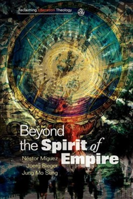 Beyond the Spirit of Empire: Theology and Politics in a New Key  -     Edited By: Nestor Miguez, Joerg Rieger, Jung Mo Sung     By: Nestor Miguez(ED.), Joerg Rieger(ED.) & Jung Mo Sung(ED.)