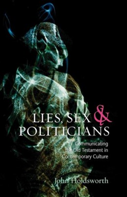 Lies, Sex and Politicians: Communicating the Old Testament in Contemporary Culture  -     By: John Holdsworth