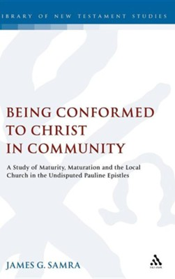 Being Conformed to Christ in Community: A Study of Maturity, Maturation and the Local Church in the Undisputed Pauline Epistles  -     By: James G. Samra