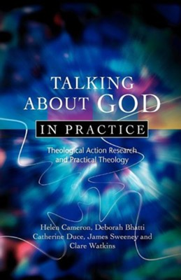 Talking About God in Practice: Theological Action Research and Practical Theology  -     By: Helen Cameron