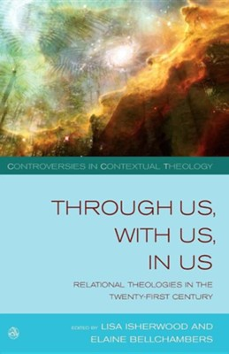 Through Us, with Us, in Us: Relational Theologies in the 21st Century  -     Edited By: Lisa Isherwood, Elaine Bellchambers     By: Lisa Isherwood(ED.) & Elaine Bellchambers(ED.)