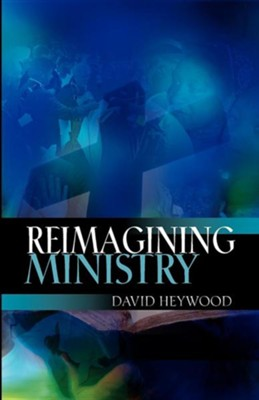 Reimagining Ministry  -     By: David Heywood