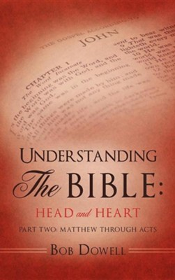 Understanding the Bible: Head and Heart: Part Two: Matthew Through Acts  -     By: Bob Dowell