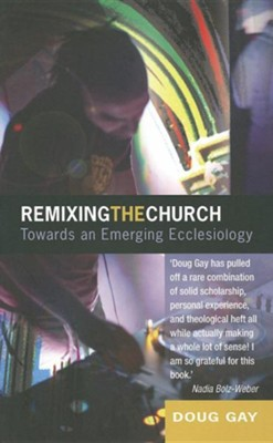 Remixing The Church: Towards An Emerging Ecclesiology  -     By: Doug Gay