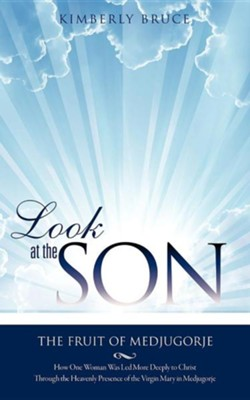 Look at the Son: The Fruit of Medjugorje  -     By: Kimberly Bruce