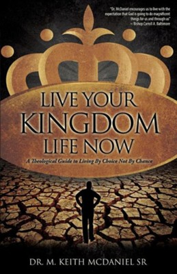 Live Your Kingdom Life Now  -     By: Dr. M. Keith McDaniel Sr.