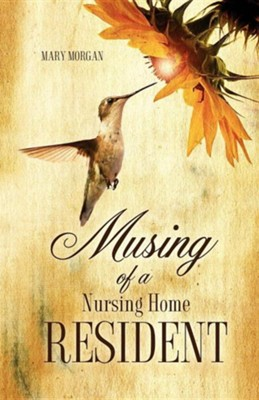 Musing of a Nursing Home Resident  -     By: Mary Morgan