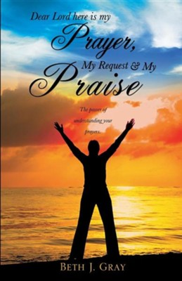 Dear Lord Here Is My Prayer, My Request and My Praise  -     By: Beth J. Gray