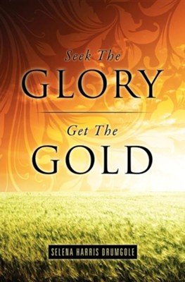 Seek the Glory, Get the Gold  -     By: Selena Harris Drumgole