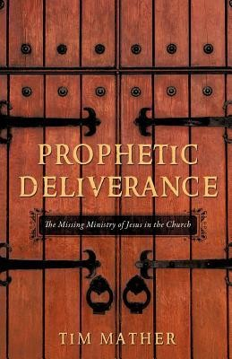 Prophetic Deliverance  -     By: Tim Mather