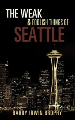 The Weak and Foolish Things of Seattle  -     By: Barry Irwin Brophy