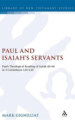 Paul and Isaiah's Servants: Paul's Theological Reading of Isaiah 40-66 in 2 Corinthians 5:14-6:10  -     By: Mark Gignilliat