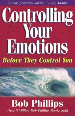 Controlling Your Emotions Before They Control You   -     By: Bob Phillips
