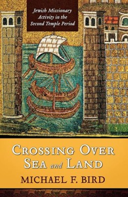 Crossing Over Sea and Land: Jewish Missionary Activity  in the Second Temple Period  -     By: Michael F. Bird
