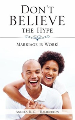 Don't Believe the Hype: Marriage Is Work!  -     By: Angela R. G.-Haliburton