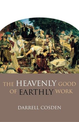 The Heavenly Good of Earthly Work   -     By: Darrell Cosden