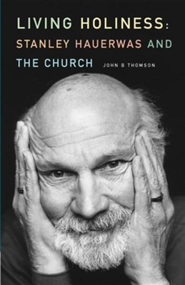 Living Holiness: Stanley Hauewas and the Church  -     By: John B. Thomson