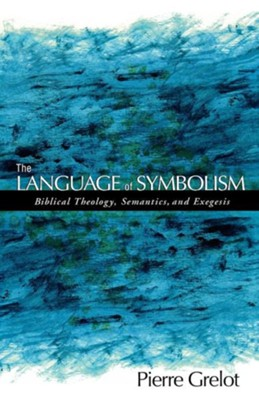 The Language of Symbolism: Biblical Theology, Semantics, and Exegesis  -     By: Pierre Grelot