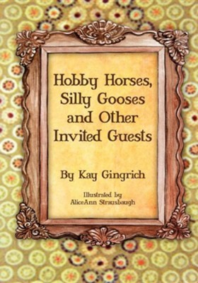 Hobby Horses, Silly Gooses and Other Invited Guests  -     By: Kay Gingrich