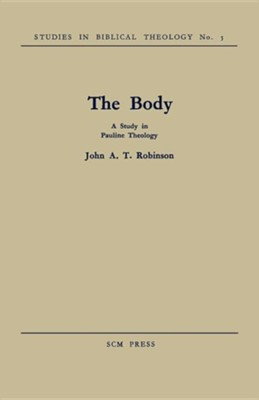 The Body: A Study in Pauline Theology  -     By: John A.T. Robinson