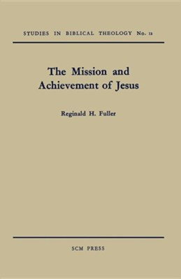 The Mission and Achievement of Jesus: An Examination of the Presuppositions of New Testament Theology  -     By: Reginald H. Fuller