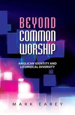 Beyond Common Worship: Liturgical Diversity and Anglican Identity  -     By: Mark Earey