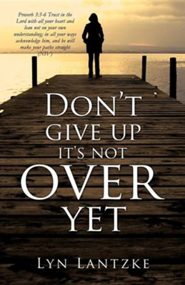 Don't Give Up It's Not Over Yet  -     By: Lyn Lantzke